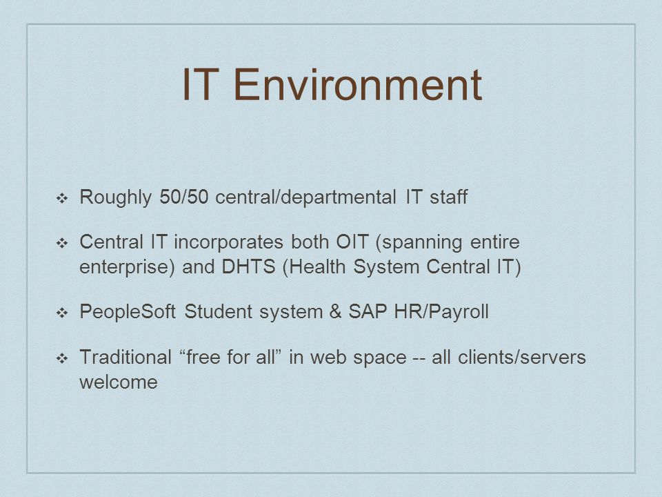 IT Environment ❖ Roughly 50/50 central/departmental IT staff ❖ Central IT incorporates both OIT (spanning entire enterprise) and DHTS (Health System Central IT) ❖ PeopleSoft Student system & SAP HR/Payroll ❖ Traditional free for all in web space -- all clients/servers welcome