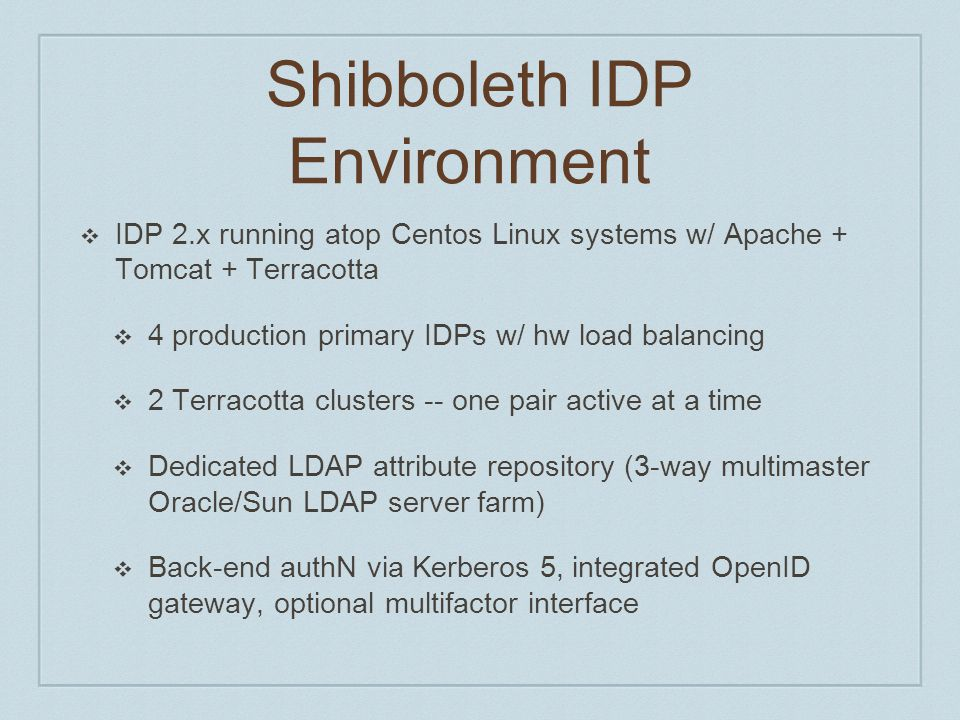Shibboleth IDP Environment ❖ IDP 2.x running atop Centos Linux systems w/ Apache + Tomcat + Terracotta ❖ 4 production primary IDPs w/ hw load balancin