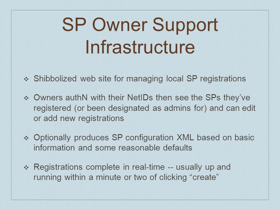 SP Owner Support Infrastructure ❖ Shibbolized web site for managing local SP registrations ❖ Owners authN with their NetIDs then see the SPs they've r