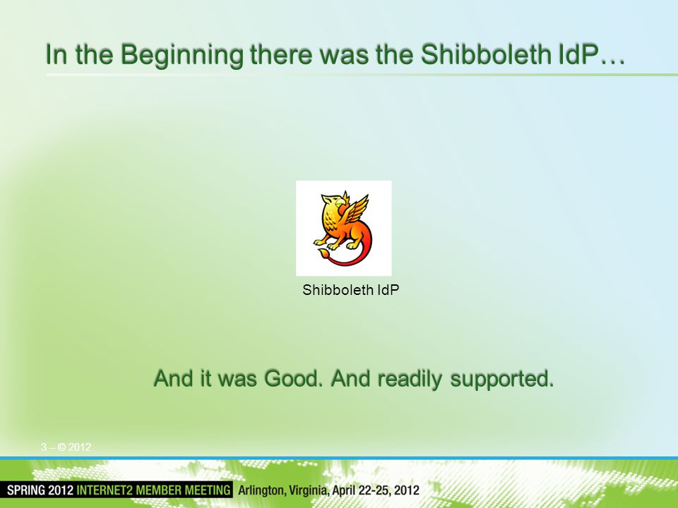 3 – © 2012 In the Beginning there was the Shibboleth IdP… And it was Good. And readily supported. Shibboleth IdP