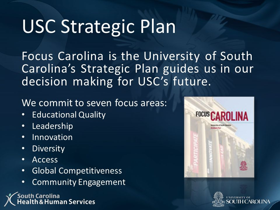 USC Strategic Plan Focus Carolina is the University of South Carolina's Strategic Plan guides us in our decision making for USC's future. We commit to