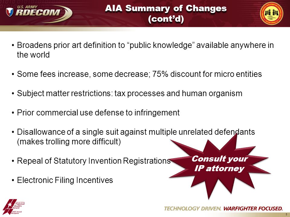 3 AIA Summary of Changes (cont'd) Broadens prior art definition to public knowledge available anywhere in the world Some fees increase, some decrease; 75% discount for micro entities Subject matter restrictions: tax processes and human organism Prior commercial use defense to infringement Disallowance of a single suit against multiple unrelated defendants (makes trolling more difficult) Repeal of Statutory Invention Registrations Electronic Filing Incentives Consult your IP attorney Consult your IP attorney