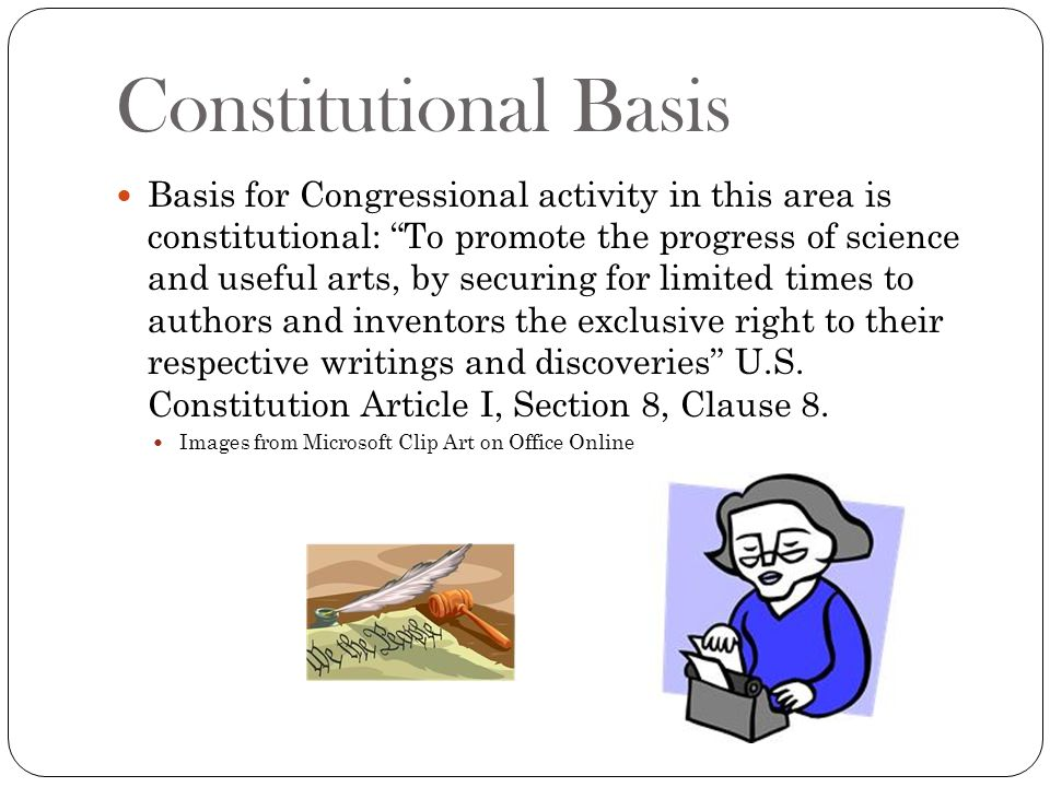 Constitutional Basis Although Congress passes copyright legislation, the courts have played a large role in its development.