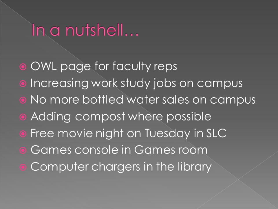  OWL page for faculty reps  Increasing work study jobs on campus  No more bottled water sales on campus  Adding compost where possible  Free movie night on Tuesday in SLC  Games console in Games room  Computer chargers in the library