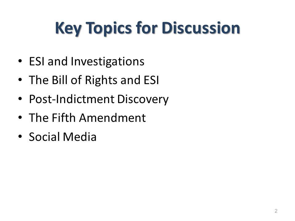 Key Topics for Discussion ESI and Investigations The Bill of Rights and ESI Post-Indictment Discovery The Fifth Amendment Social Media 2