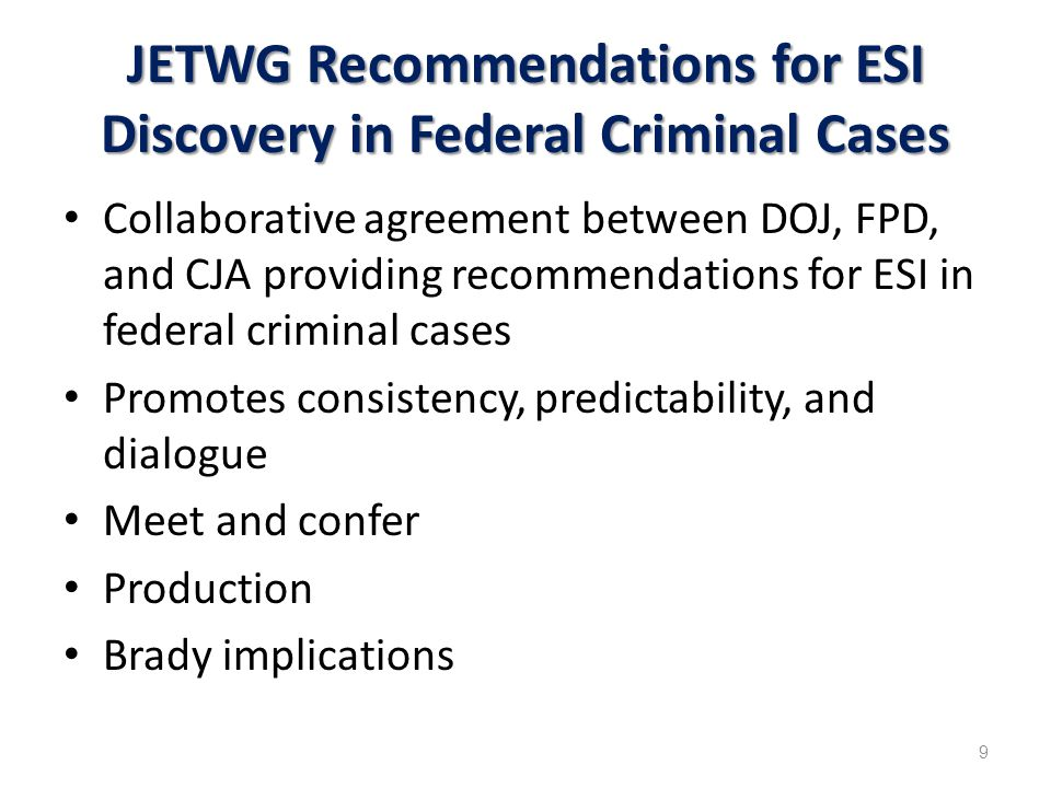 JETWG Recommendations for ESI Discovery in Federal Criminal Cases Collaborative agreement between DOJ, FPD, and CJA providing recommendations for ESI in federal criminal cases Promotes consistency, predictability, and dialogue Meet and confer Production Brady implications 9