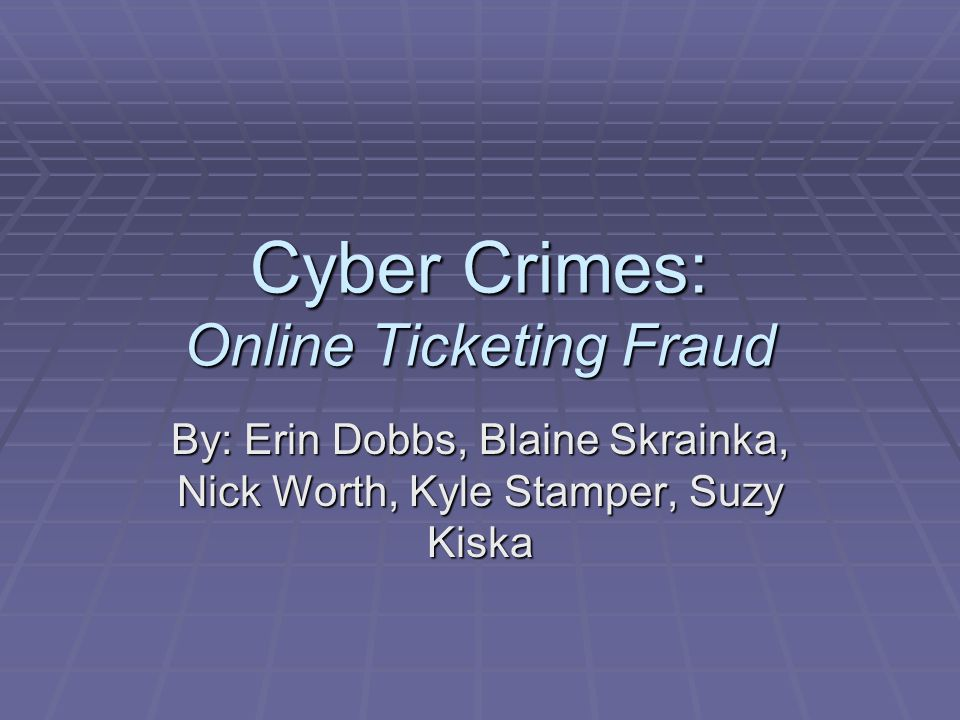 Cyber Crimes: Online Ticketing Fraud By: Erin Dobbs, Blaine Skrainka, Nick Worth, Kyle Stamper, Suzy Kiska