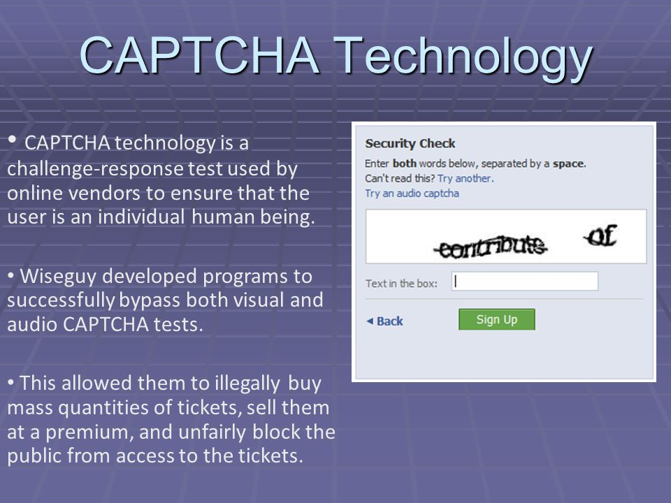 CAPTCHA Technology CAPTCHA technology is a challenge-response test used by online vendors to ensure that the user is an individual human being.