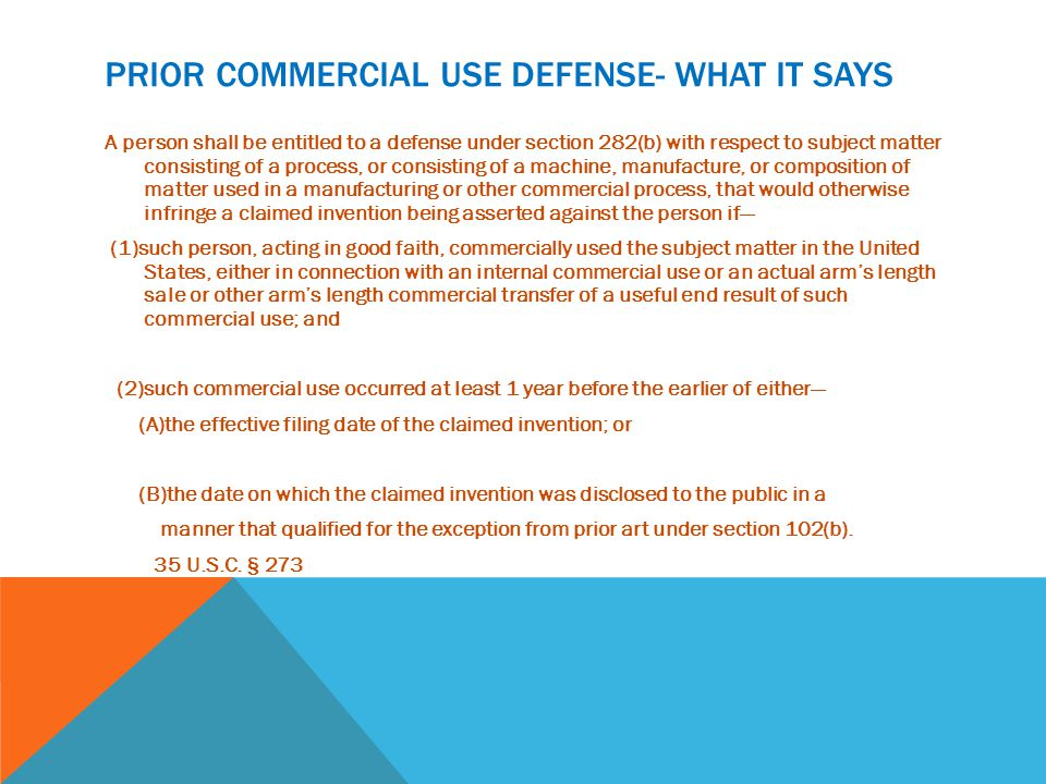 PRIOR COMMERCIAL USE DEFENSE- WHAT IT SAYS A person shall be entitled to a defense under section 282(b) with respect to subject matter consisting of a process, or consisting of a machine, manufacture, or composition of matter used in a manufacturing or other commercial process, that would otherwise infringe a claimed invention being asserted against the person if— (1)such person, acting in good faith, commercially used the subject matter in the United States, either in connection with an internal commercial use or an actual arm's length sale or other arm's length commercial transfer of a useful end result of such commercial use; and (2)such commercial use occurred at least 1 year before the earlier of either— (A)the effective filing date of the claimed invention; or (B)the date on which the claimed invention was disclosed to the public in a manner that qualified for the exception from prior art under section 102(b).