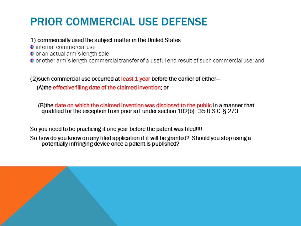 PRIOR COMMERCIAL USE DEFENSE 1) commercially used the subject matter in the United States internal commercial use or an actual arm's length sale or other arm's length commercial transfer of a useful end result of such commercial use; and (2)such commercial use occurred at least 1 year before the earlier of either— (A)the effective filing date of the claimed invention; or (B)the date on which the claimed invention was disclosed to the public in a manner that qualified for the exception from prior art under section 102(b).
