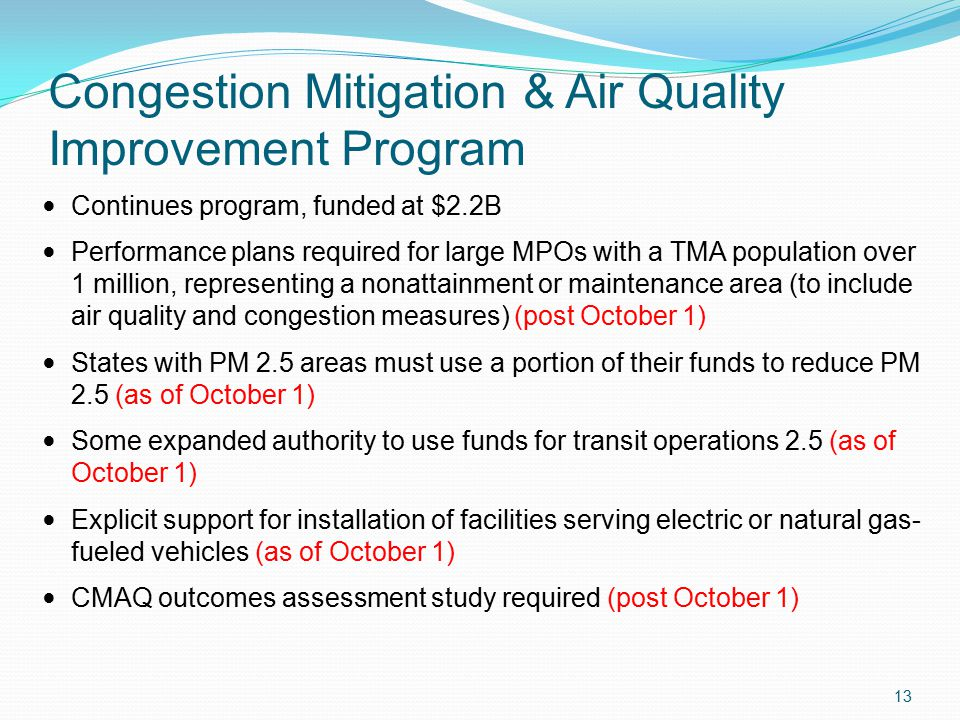 Congestion Mitigation & Air Quality Improvement Program Continues program, funded at $2.2B Performance plans required for large MPOs with a TMA population over 1 million, representing a nonattainment or maintenance area (to include air quality and congestion measures) (post October 1) States with PM 2.5 areas must use a portion of their funds to reduce PM 2.5 (as of October 1) Some expanded authority to use funds for transit operations 2.5 (as of October 1) Explicit support for installation of facilities serving electric or natural gas- fueled vehicles (as of October 1) CMAQ outcomes assessment study required (post October 1) 13