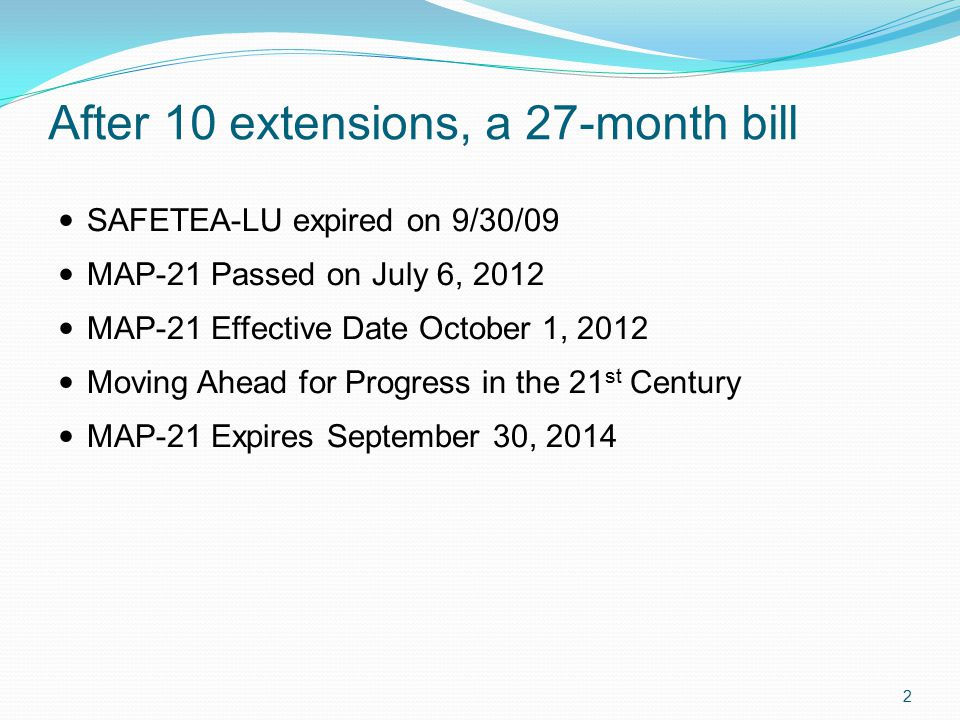 After 10 extensions, a 27-month bill SAFETEA-LU expired on 9/30/09 MAP-21 Passed on July 6, 2012 MAP-21 Effective Date October 1, 2012 Moving Ahead for Progress in the 21 st Century MAP-21 Expires September 30, 2014 2