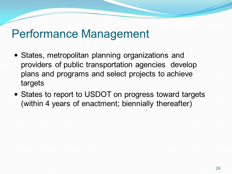Performance Management States, metropolitan planning organizations and providers of public transportation agencies develop plans and programs and select projects to achieve targets States to report to USDOT on progress toward targets (within 4 years of enactment; biennially thereafter) 29