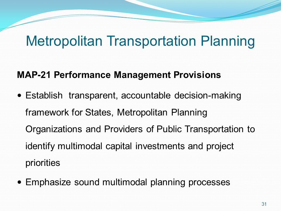 Metropolitan Transportation Planning MAP-21 Performance Management Provisions Establish transparent, accountable decision-making framework for States, Metropolitan Planning Organizations and Providers of Public Transportation to identify multimodal capital investments and project priorities Emphasize sound multimodal planning processes 31