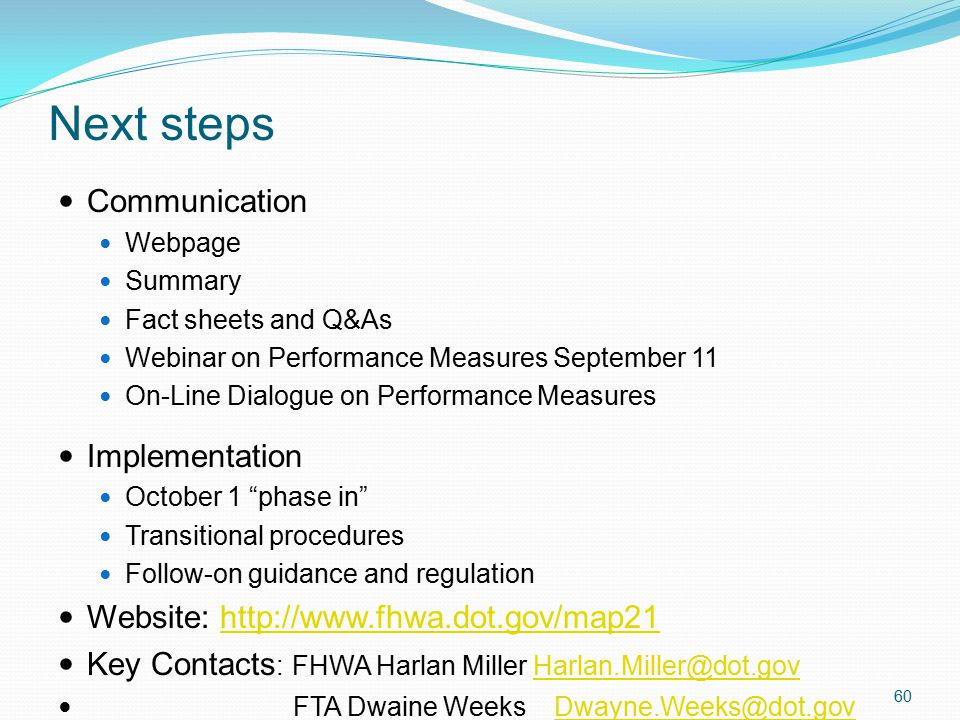 Next steps 60 Communication Webpage Summary Fact sheets and Q&As Webinar on Performance Measures September 11 On-Line Dialogue on Performance Measures Implementation October 1 phase in Transitional procedures Follow-on guidance and regulation Website: http://www.fhwa.dot.gov/map21http://www.fhwa.dot.gov/map21 Key Contacts : FHWA Harlan Miller Harlan.Miller@dot.govHarlan.Miller@dot.gov FTA Dwaine Weeks Dwayne.Weeks@dot.govDwayne.Weeks@dot.gov