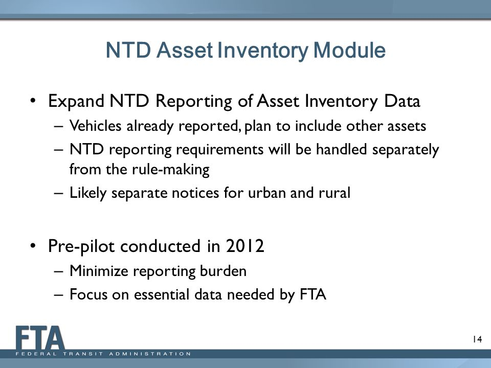 14 NTD Asset Inventory Module Expand NTD Reporting of Asset Inventory Data – Vehicles already reported, plan to include other assets – NTD reporting r