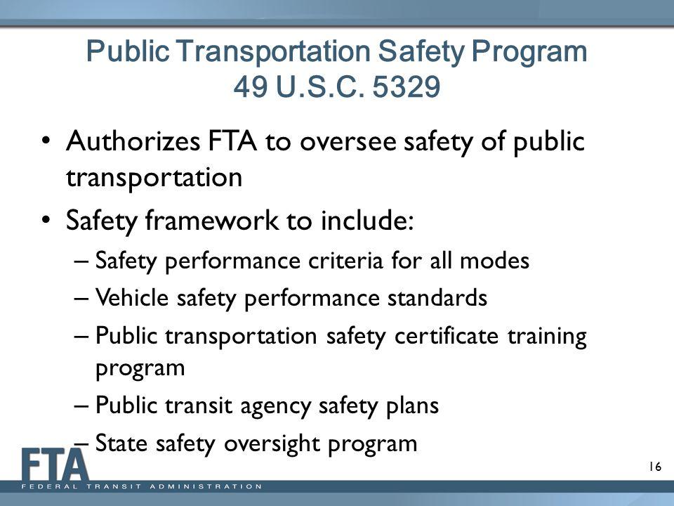 16 Public Transportation Safety Program 49 U.S.C. 5329 Authorizes FTA to oversee safety of public transportation Safety framework to include: – Safety