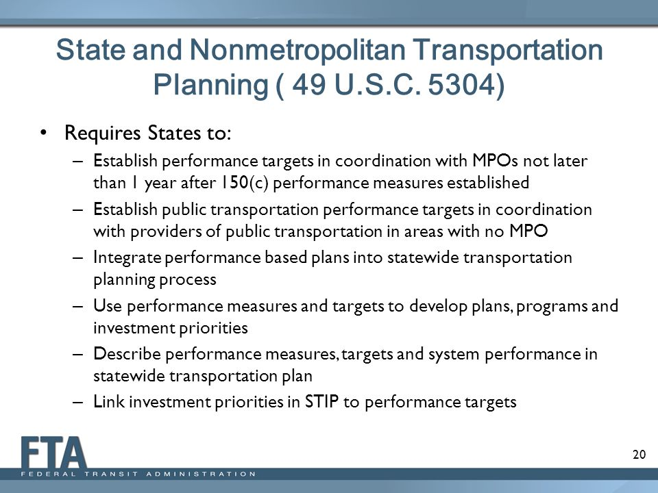 20 State and Nonmetropolitan Transportation Planning ( 49 U.S.C. 5304) Requires States to: – Establish performance targets in coordination with MPOs n