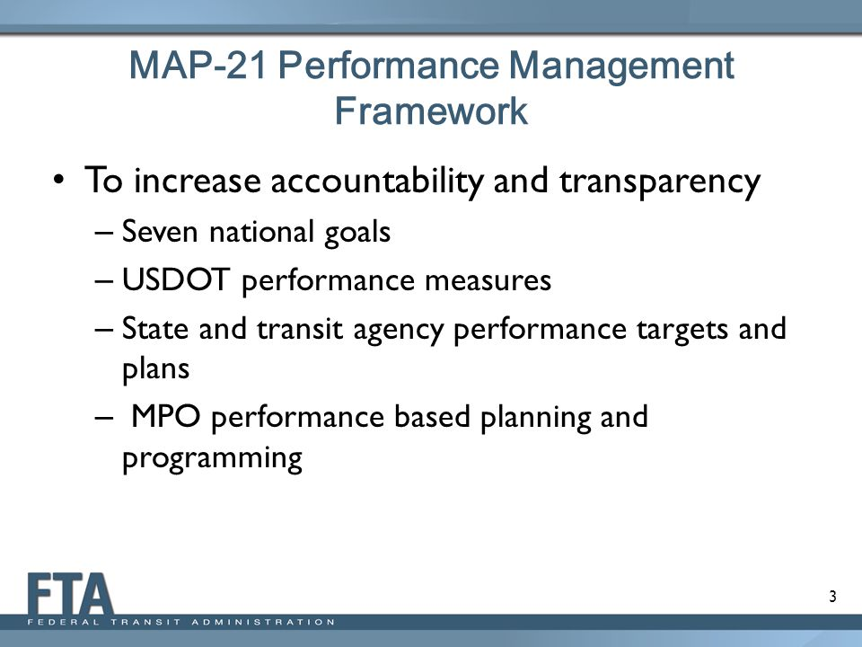 3 MAP-21 Performance Management Framework To increase accountability and transparency – Seven national goals – USDOT performance measures – State and