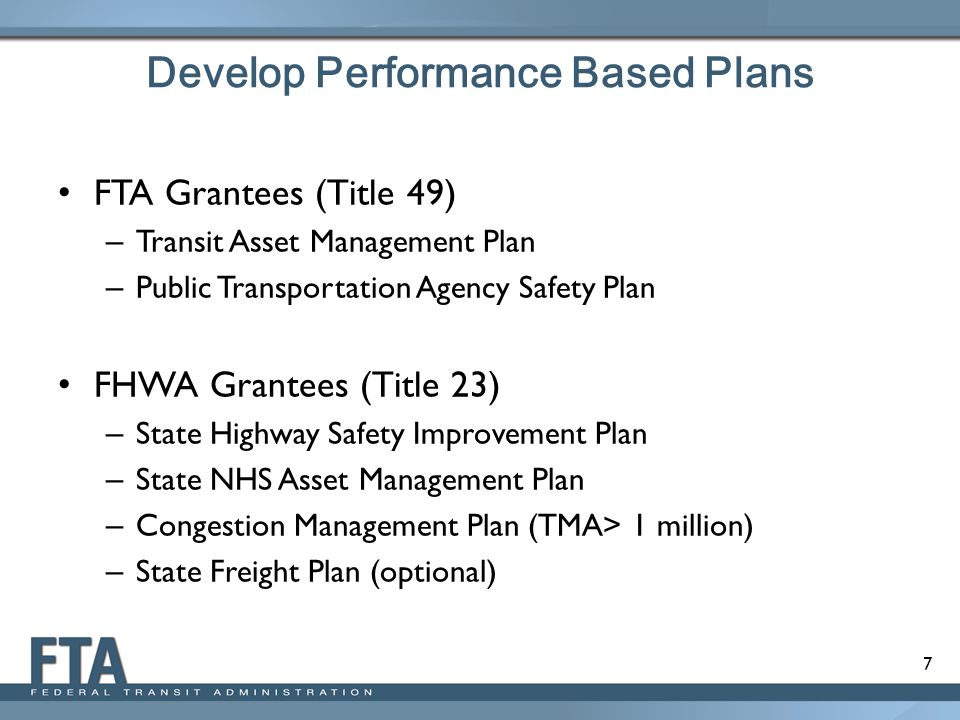 7 Develop Performance Based Plans FTA Grantees (Title 49) – Transit Asset Management Plan – Public Transportation Agency Safety Plan FHWA Grantees (Ti