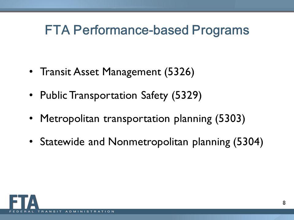 8 FTA Performance-based Programs Transit Asset Management (5326) Public Transportation Safety (5329) Metropolitan transportation planning (5303) State
