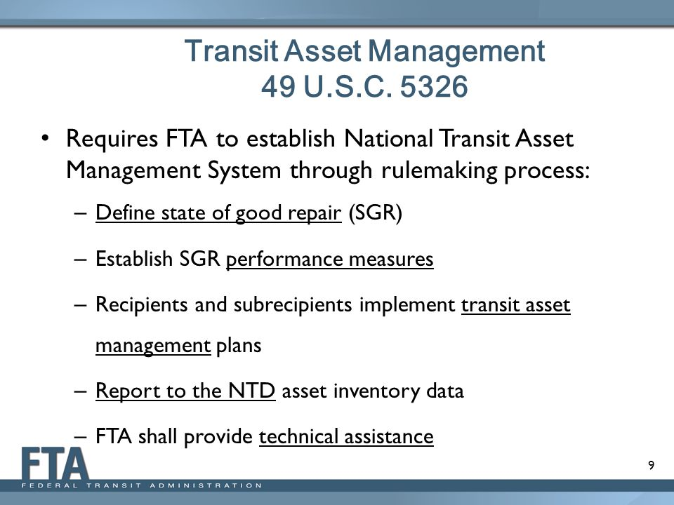 10 National Transit Asset Management System Define state of good repair Define state of good repair, including objective measures of asset conditions Establish SGR performance measures -- Establish SGR performance measures -- each grantee must set SGR performance targets and report to FTA annually All recipients and sub- recipients must develop transit asset management plans Reportto the NTD Report to the NTD data on asset inventories and condition assessments Technical assistance Technical assistance from FTA