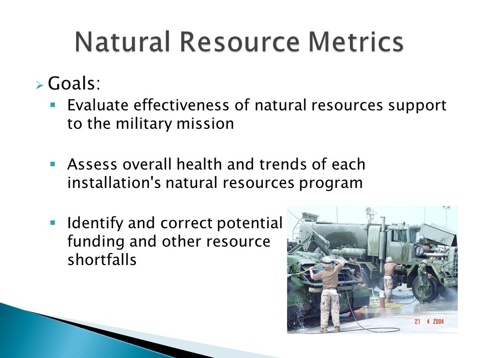  Goals:  Evaluate effectiveness of natural resources support to the military mission  Assess overall health and trends of each installation s natural resources program  Identify and correct potential funding and other resource shortfalls