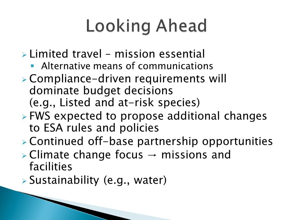  Limited travel – mission essential  Alternative means of communications  Compliance-driven requirements will dominate budget decisions (e.g., Listed and at-risk species)  FWS expected to propose additional changes to ESA rules and policies  Continued off-base partnership opportunities  Climate change focus → missions and facilities  Sustainability (e.g., water)