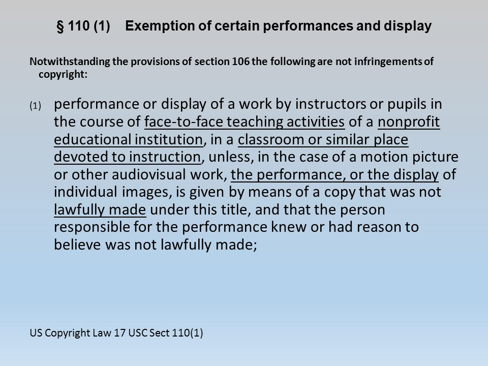 § 110 (1) Exemption of certain performances and display Notwithstanding the provisions of section 106 the following are not infringements of copyright: (1) performance or display of a work by instructors or pupils in the course of face-to-face teaching activities of a nonprofit educational institution, in a classroom or similar place devoted to instruction, unless, in the case of a motion picture or other audiovisual work, the performance, or the display of individual images, is given by means of a copy that was not lawfully made under this title, and that the person responsible for the performance knew or had reason to believe was not lawfully made; US Copyright Law 17 USC Sect 110(1)