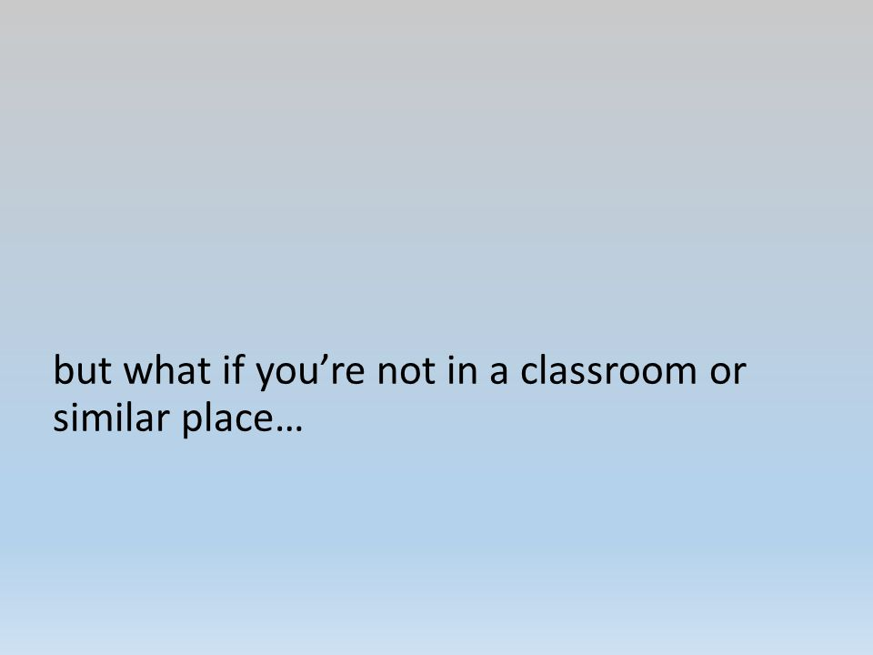but what if you're not in a classroom or similar place…