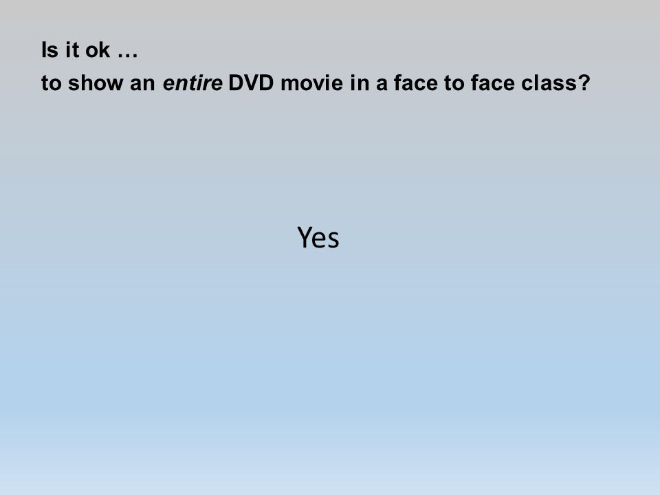 Is it ok … to show an entire DVD movie in a face to face class? Yes