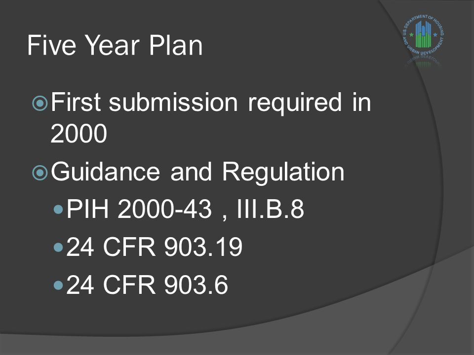 Five Year Plan  First submission required in 2000  Guidance and Regulation PIH 2000-43, III.B.8 24 CFR 903.19 24 CFR 903.6