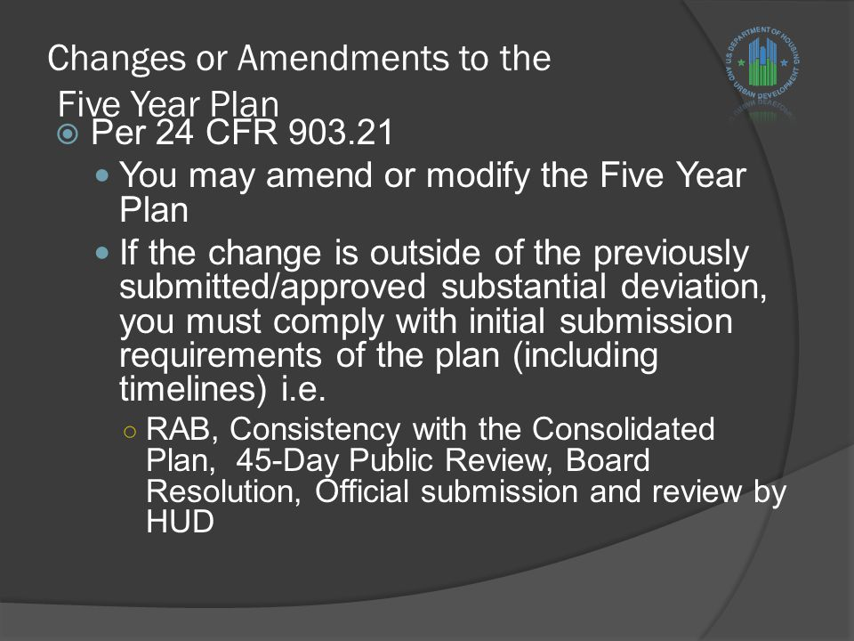 Changes or Amendments to the Five Year Plan  Per 24 CFR 903.21 You may amend or modify the Five Year Plan If the change is outside of the previously submitted/approved substantial deviation, you must comply with initial submission requirements of the plan (including timelines) i.e.