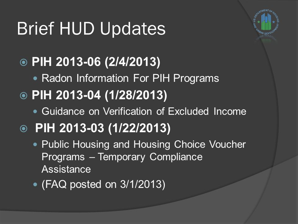 Brief HUD Updates  PIH 2013-06 (2/4/2013) Radon Information For PIH Programs  PIH 2013-04 (1/28/2013) Guidance on Verification of Excluded Income  PIH 2013-03 (1/22/2013) Public Housing and Housing Choice Voucher Programs – Temporary Compliance Assistance (FAQ posted on 3/1/2013)