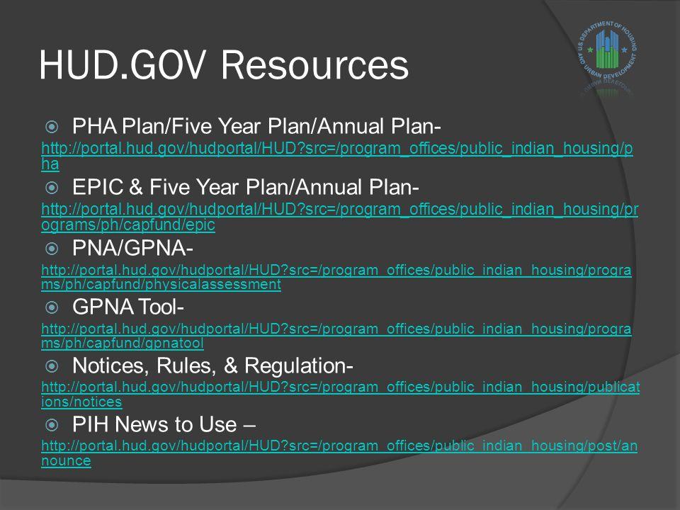 HUD.GOV Resources  PHA Plan/Five Year Plan/Annual Plan- http://portal.hud.gov/hudportal/HUD src=/program_offices/public_indian_housing/p ha  EPIC & Five Year Plan/Annual Plan- http://portal.hud.gov/hudportal/HUD src=/program_offices/public_indian_housing/pr ograms/ph/capfund/epic  PNA/GPNA- http://portal.hud.gov/hudportal/HUD src=/program_offices/public_indian_housing/progra ms/ph/capfund/physicalassessment  GPNA Tool- http://portal.hud.gov/hudportal/HUD src=/program_offices/public_indian_housing/progra ms/ph/capfund/gpnatool  Notices, Rules, & Regulation- http://portal.hud.gov/hudportal/HUD src=/program_offices/public_indian_housing/publicat ions/notices  PIH News to Use – http://portal.hud.gov/hudportal/HUD src=/program_offices/public_indian_housing/post/an nounce