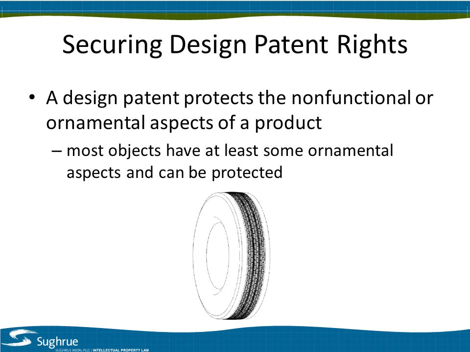 Securing Design Patent Rights A design patent protects the nonfunctional or ornamental aspects of a product – most objects have at least some ornamental aspects and can be protected