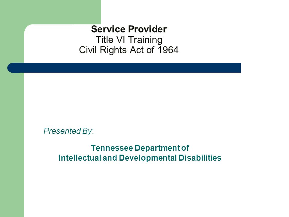 Service Provider Title VI Training Civil Rights Act of 1964 Presented By: Tennessee Department of Intellectual and Developmental Disabilities