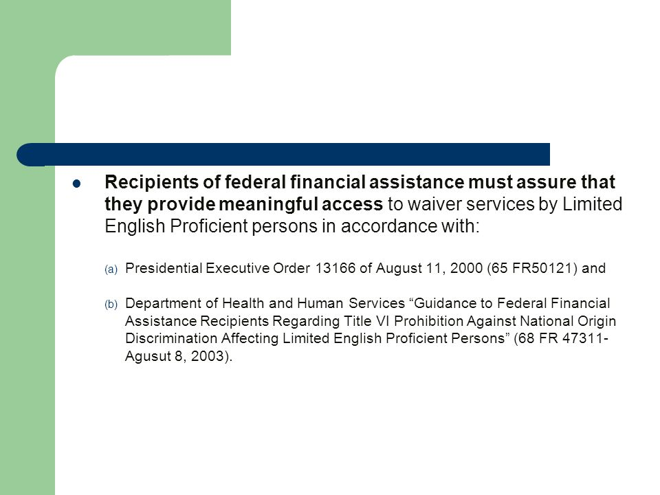 Recipients of federal financial assistance must assure that they provide meaningful access to waiver services by Limited English Proficient persons in accordance with: (a) Presidential Executive Order 13166 of August 11, 2000 (65 FR50121) and (b) Department of Health and Human Services Guidance to Federal Financial Assistance Recipients Regarding Title VI Prohibition Against National Origin Discrimination Affecting Limited English Proficient Persons (68 FR 47311- Agusut 8, 2003).