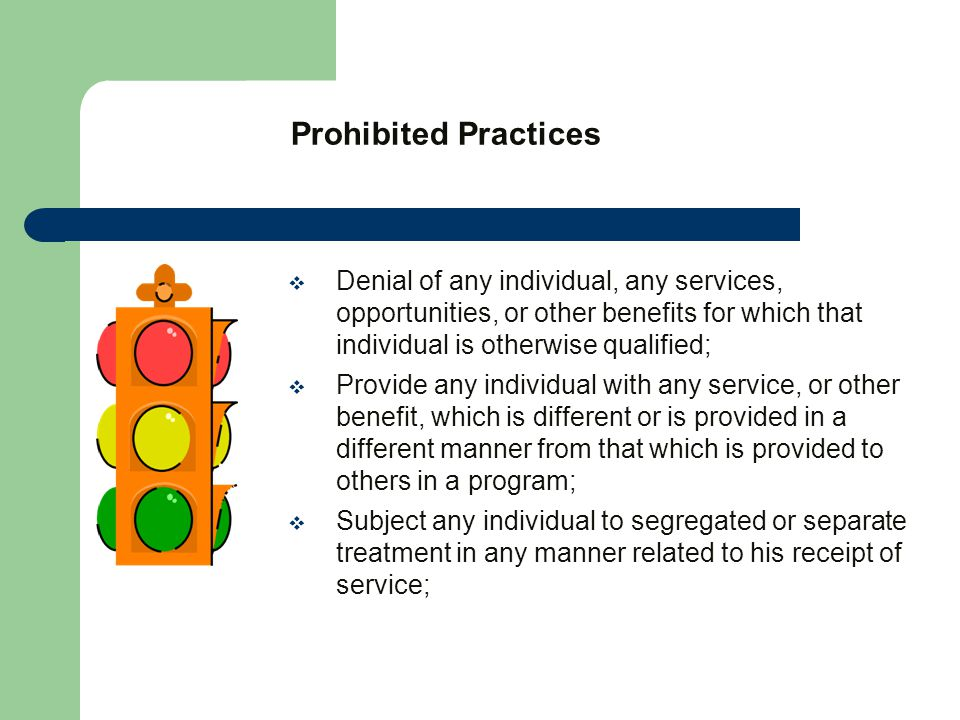 Prohibited Practices  Denial of any individual, any services, opportunities, or other benefits for which that individual is otherwise qualified;  Provide any individual with any service, or other benefit, which is different or is provided in a different manner from that which is provided to others in a program;  Subject any individual to segregated or separate treatment in any manner related to his receipt of service;