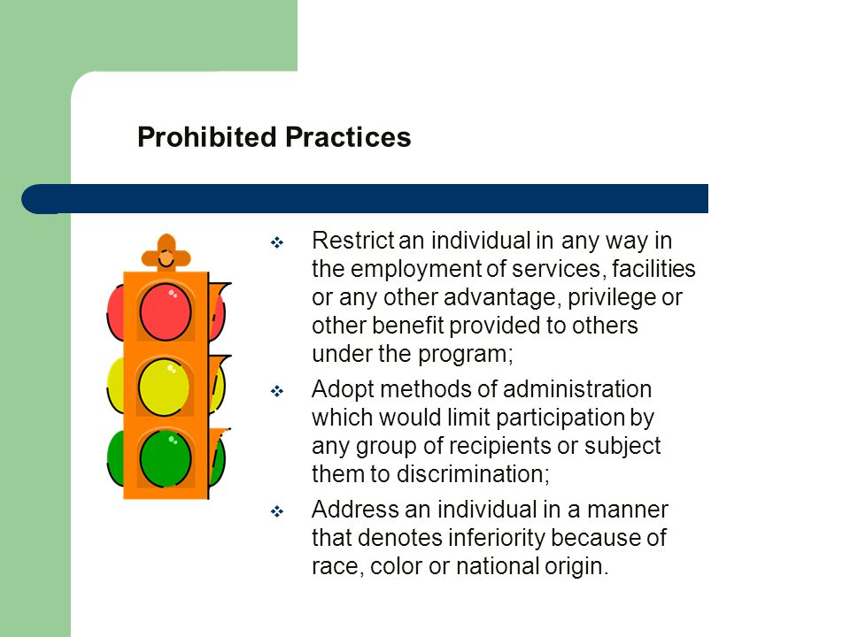 Prohibited Practices  Restrict an individual in any way in the employment of services, facilities or any other advantage, privilege or other benefit provided to others under the program;  Adopt methods of administration which would limit participation by any group of recipients or subject them to discrimination;  Address an individual in a manner that denotes inferiority because of race, color or national origin.