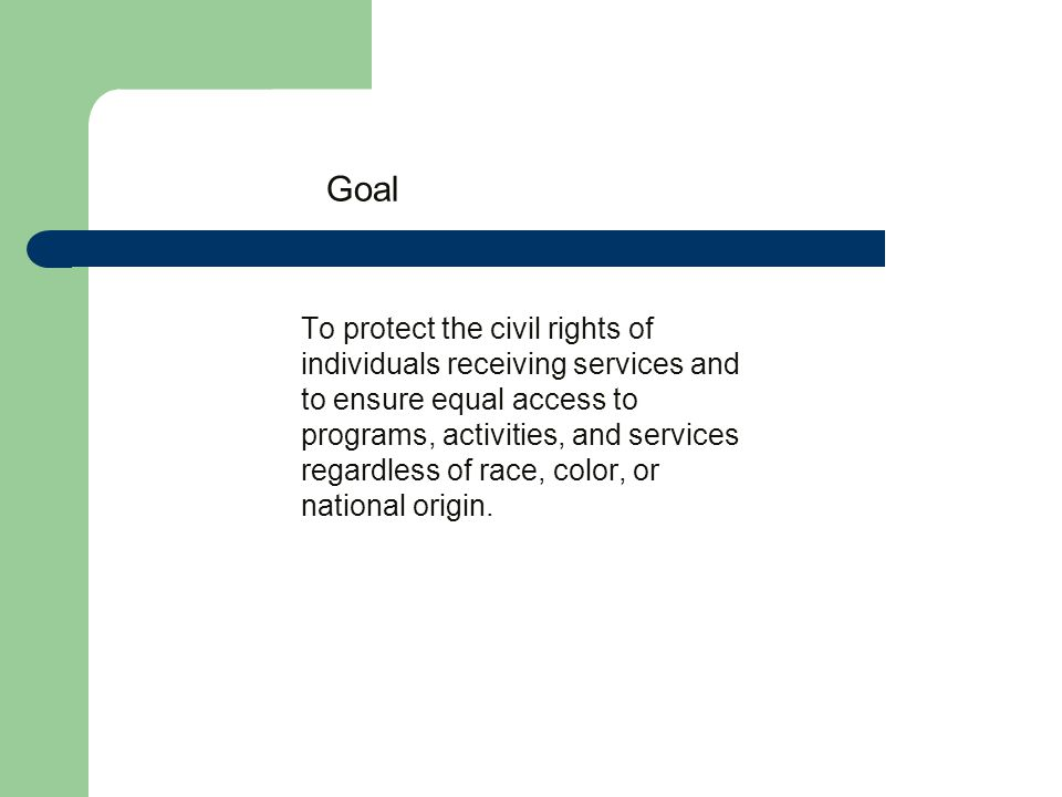 Goal To protect the civil rights of individuals receiving services and to ensure equal access to programs, activities, and services regardless of race, color, or national origin.