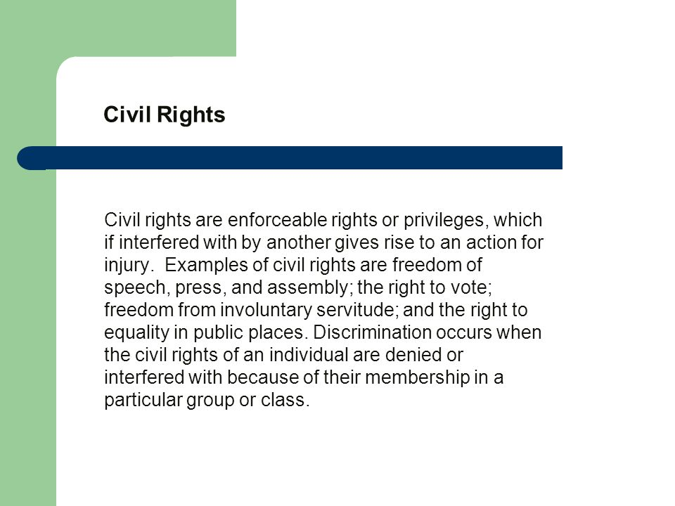 Civil Rights Civil rights are enforceable rights or privileges, which if interfered with by another gives rise to an action for injury.