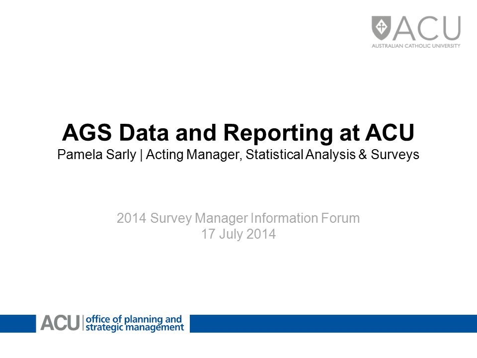 AGS Data and Reporting at ACU Pamela Sarly | Acting Manager, Statistical Analysis & Surveys 2014 Survey Manager Information Forum 17 July 2014