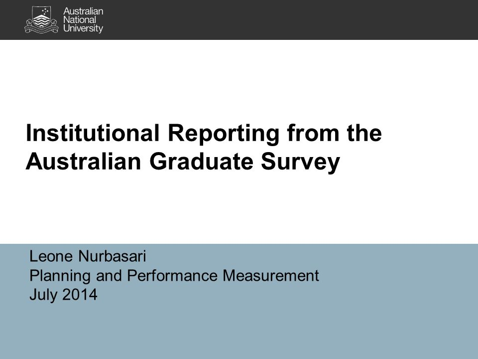 Institutional Reporting from the Australian Graduate Survey Leone Nurbasari Planning and Performance Measurement July 2014