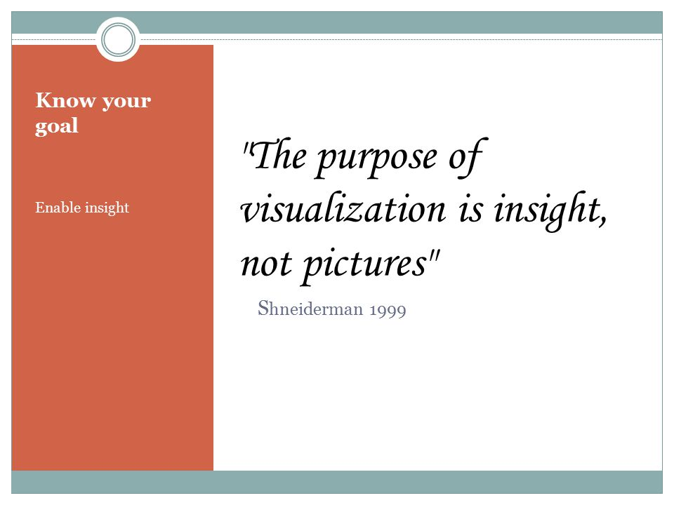 Know your goal Enable insight The purpose of visualization is insight, not pictures S hneiderman 1999