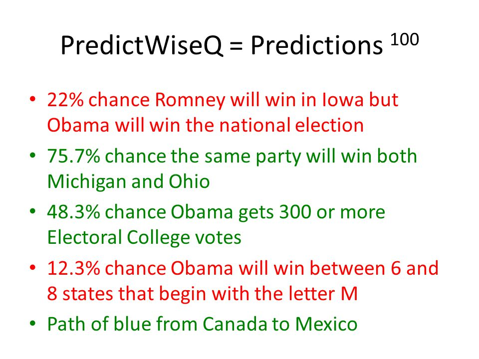 PredictWiseQ = Predictions 100 22% chance Romney will win in Iowa but Obama will win the national election 75.7% chance the same party will win both Michigan and Ohio 48.3% chance Obama gets 300 or more Electoral College votes 12.3% chance Obama will win between 6 and 8 states that begin with the letter M Path of blue from Canada to Mexico