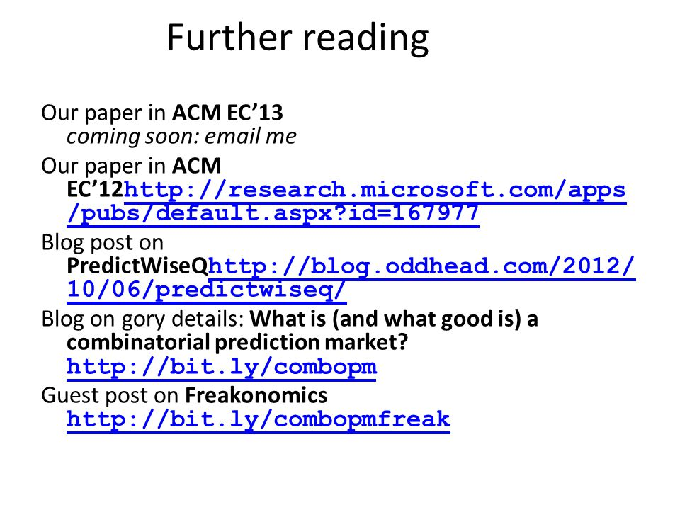 Further reading Our paper in ACM EC'13 coming soon: email me Our paper in ACM EC'12 http://research.microsoft.com/apps /pubs/default.aspx id=167977 http://research.microsoft.com/apps /pubs/default.aspx id=167977 Blog post on PredictWiseQ http://blog.oddhead.com/2012/ 10/06/predictwiseq/ http://blog.oddhead.com/2012/ 10/06/predictwiseq/ Blog on gory details: What is (and what good is) a combinatorial prediction market.
