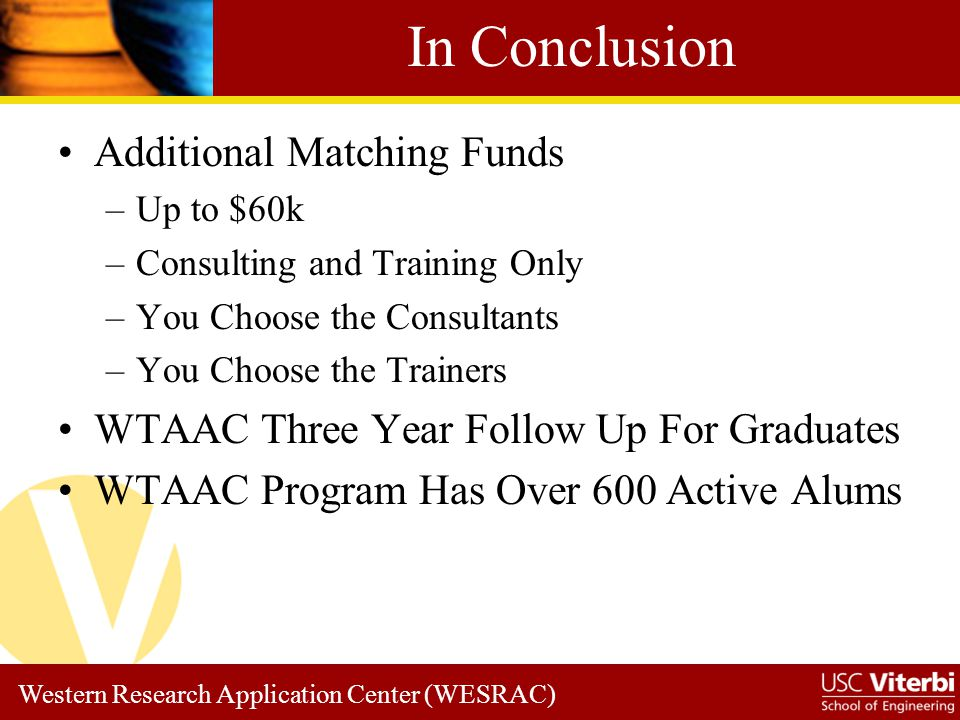 Western Research Application Center (WESRAC) In Conclusion Additional Matching Funds –Up to $60k –Consulting and Training Only –You Choose the Consultants –You Choose the Trainers WTAAC Three Year Follow Up For Graduates WTAAC Program Has Over 600 Active Alums
