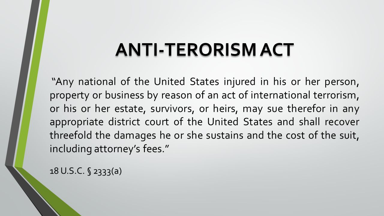 ANTI-TERORISM ACT Any national of the United States injured in his or her person, property or business by reason of an act of international terrorism, or his or her estate, survivors, or heirs, may sue therefor in any appropriate district court of the United States and shall recover threefold the damages he or she sustains and the cost of the suit, including attorney's fees. 18 U.S.C.