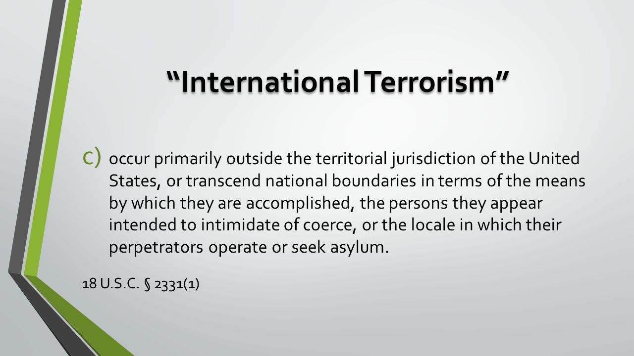 International Terrorism c) occur primarily outside the territorial jurisdiction of the United States, or transcend national boundaries in terms of the means by which they are accomplished, the persons they appear intended to intimidate of coerce, or the locale in which their perpetrators operate or seek asylum.